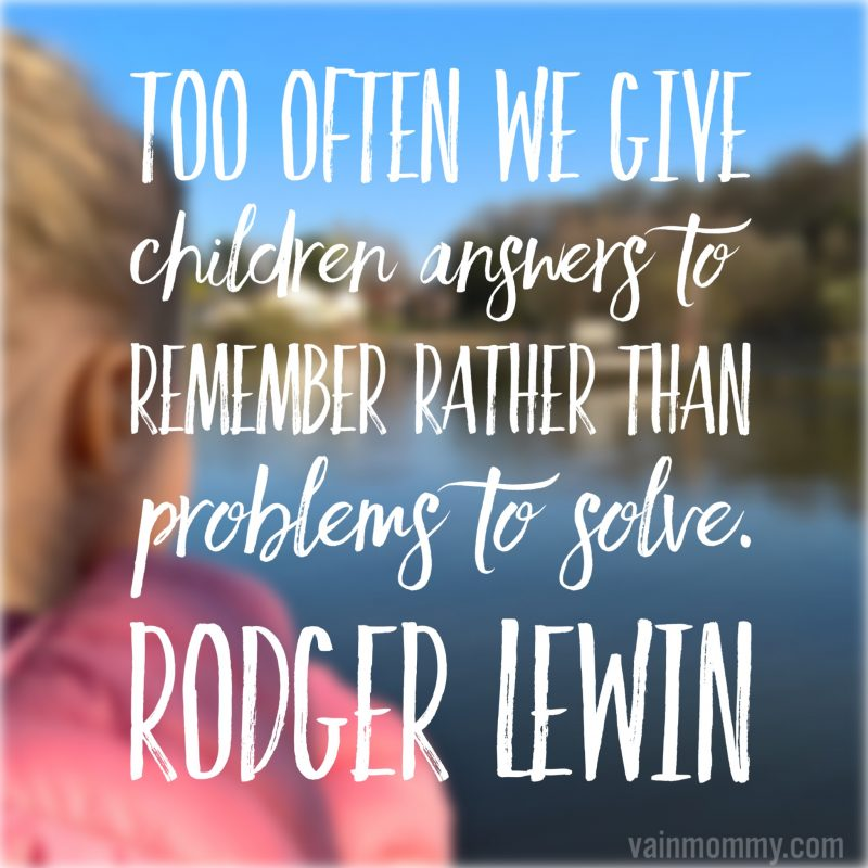 "Homeschool Quotes ""Too often we give children answers to remember rather than problems to solve."" Rodger Lewin"