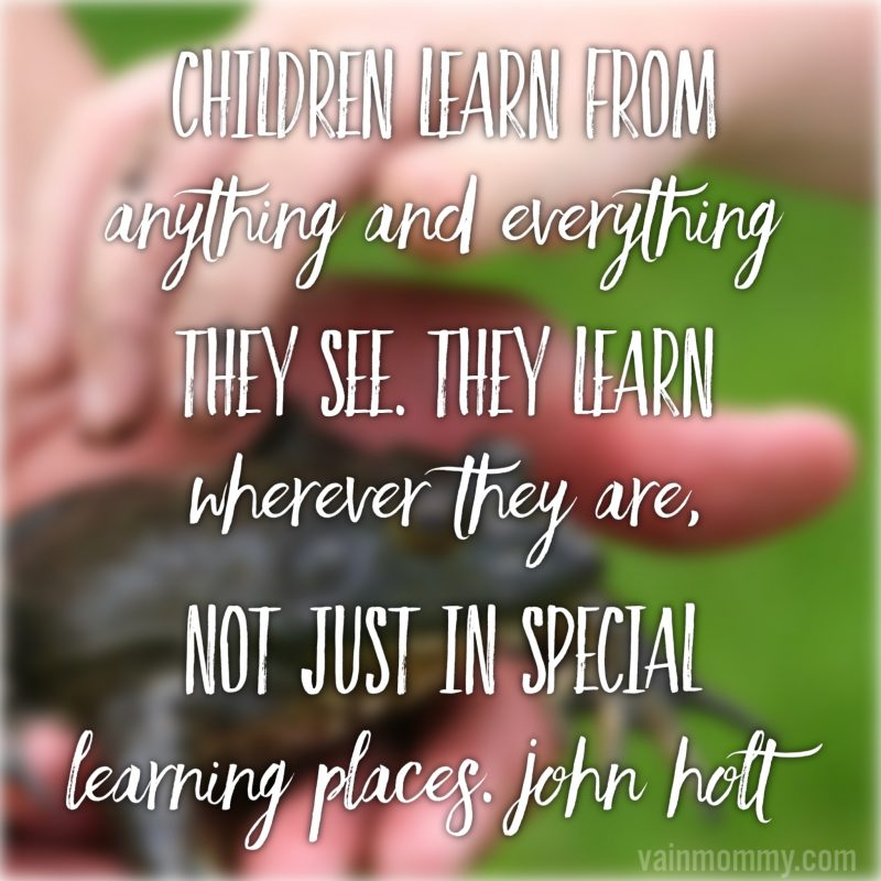 "World schooling homeschool quotes ""Children learn from anything and everything they see. They learn wherever they are, not just in special learning places."" John Holt"