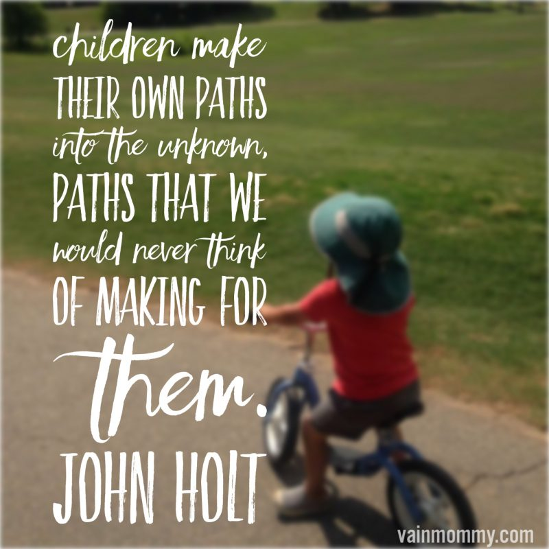 "Child-Led learning Homeschool quote. ""Children make their own paths into the unknown. Paths that we would never think of making for them."" John Holt"