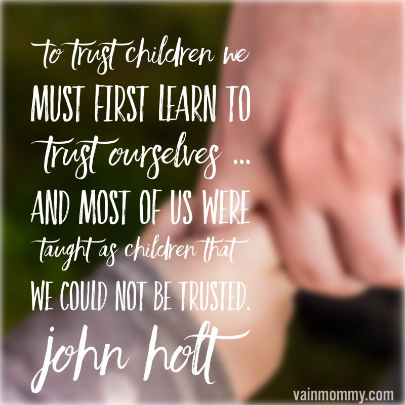 Great homeschool quote! To trust children we must learn to trust ourselves... and most of us were taught as children that we could not be trusted. -John Holt