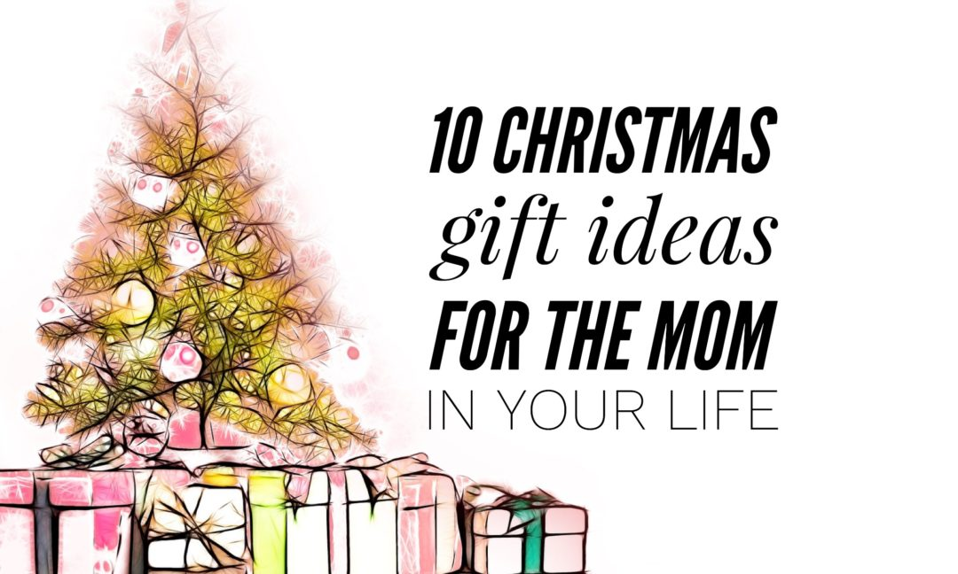 10 christmas gift ideas for the mom in your life especially the